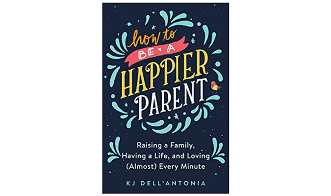 How to Be a Happier Parent by KJ Dell'antonia